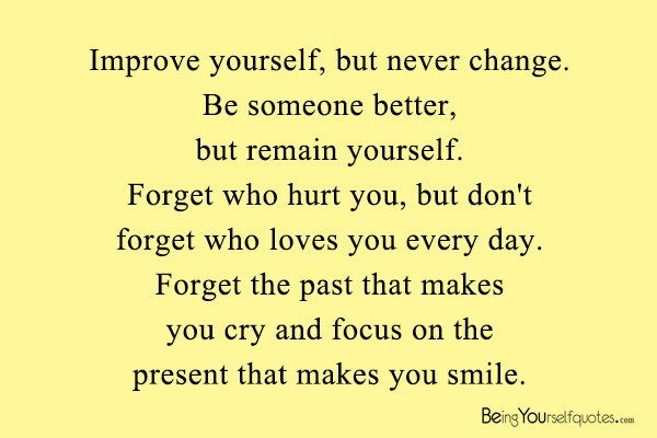 Improve yourself but never change Be someone better   Being