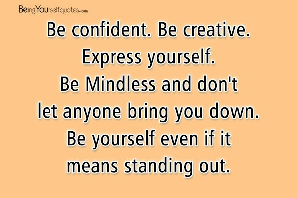 Quotes About Being Confident Magnificent Be Confident Be Creative Express Yourself Be Mindless And  Being