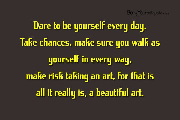 Being yourself quotes page 29 dare to be yourself every day take chances make sure you walk as yourself in every way make risk taking an art for that is all it really is solutioingenieria Gallery