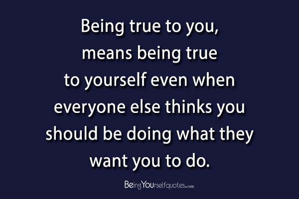 Being true to you means being true to yourself   Being Yourself Quotes