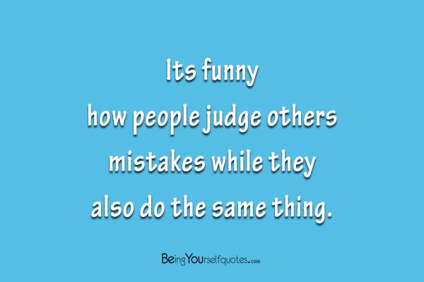 Its funny how people judge others mistakes while they also do the its funny how people judge others mistakes while they also do the same thing being yourself quotes solutioingenieria Choice Image