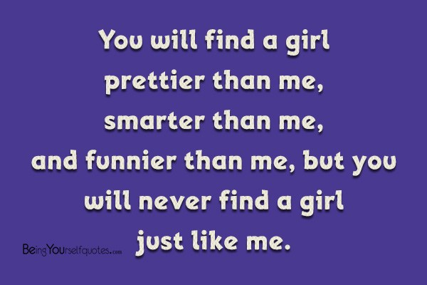 You will find a girl prettier than me   Being Yourself Quotes